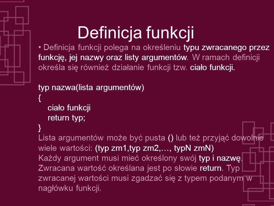 Definicja funkcji Definicja funkcji polega na określeniu typu zwracanego przez funkcję, jej nazwy oraz listy argumentów. W ramach definicji określa si