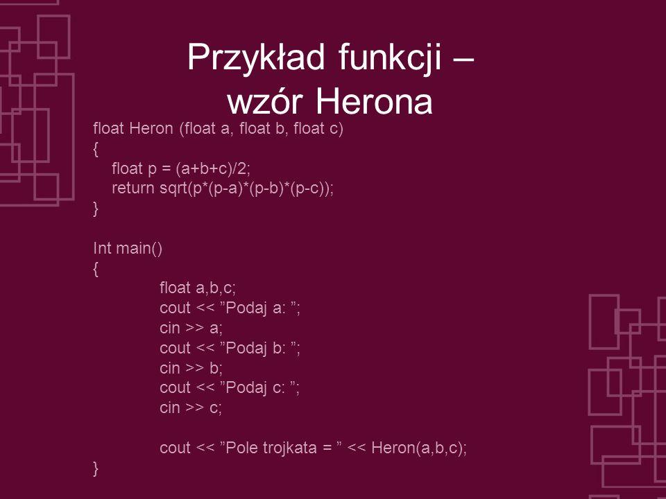 Przykład funkcji – wzór Herona float Heron (float a, float b, float c) { float p = (a+b+c)/2; return sqrt(p*(p-a)*(p-b)*(p-c)); } Int main() { float a,b,c; cout << Podaj a: ; cin >> a; cout << Podaj b: ; cin >> b; cout << Podaj c: ; cin >> c; cout << Pole trojkata = << Heron(a,b,c); }