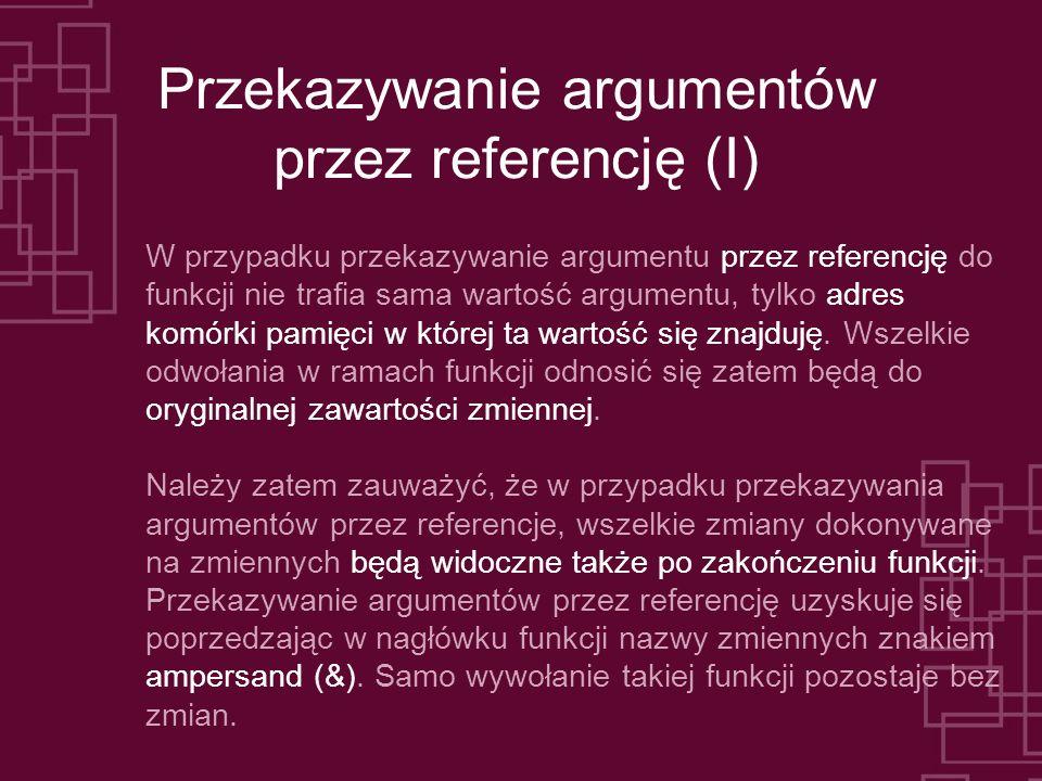Przekazywanie argumentów przez referencję (I) W przypadku przekazywanie argumentu przez referencję do funkcji nie trafia sama wartość argumentu, tylko