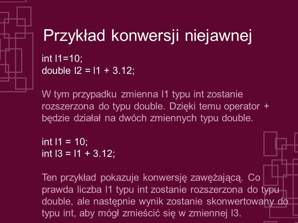 Przykład konwersji niejawnej int l1=10; double l2 = l1 + 3.12; W tym przypadku zmienna l1 typu int zostanie rozszerzona do typu double. Dzięki temu op