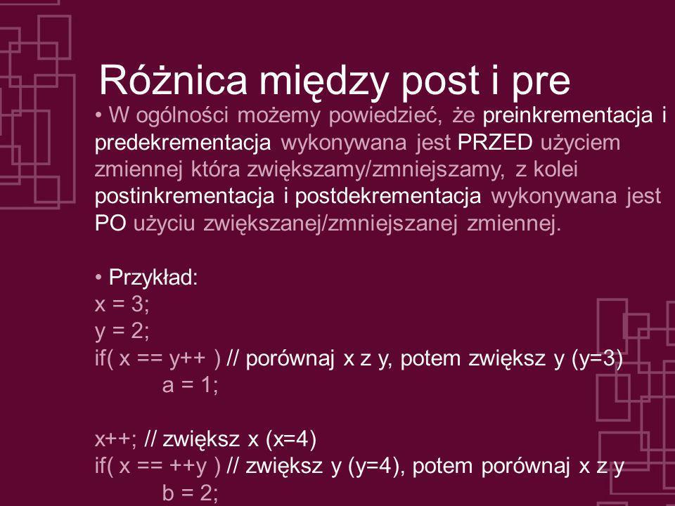 Różnica między post i pre W ogólności możemy powiedzieć, że preinkrementacja i predekrementacja wykonywana jest PRZED użyciem zmiennej która zwiększam