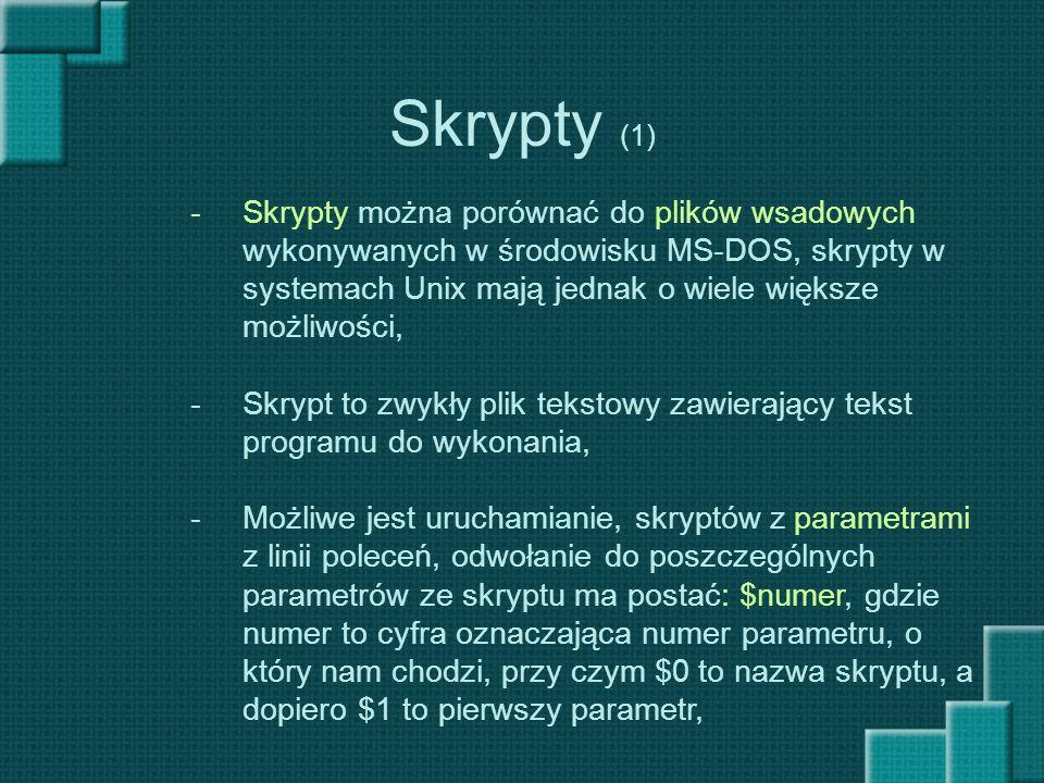 Skrypty (1) -Skrypty można porównać do plików wsadowych wykonywanych w środowisku MS-DOS, skrypty w systemach Unix mają jednak o wiele większe możliwo