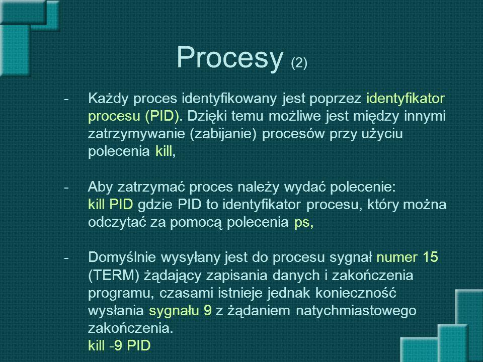 Procesy (2) -Każdy proces identyfikowany jest poprzez identyfikator procesu (PID). Dzięki temu możliwe jest między innymi zatrzymywanie (zabijanie) pr