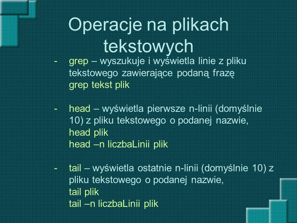 Operacje na plikach tekstowych -grep – wyszukuje i wyświetla linie z pliku tekstowego zawierające podaną frazę grep tekst plik -head – wyświetla pierw