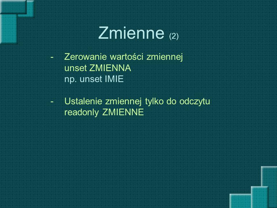Zmienne (2) -Zerowanie wartości zmiennej unset ZMIENNA np. unset IMIE -Ustalenie zmiennej tylko do odczytu readonly ZMIENNE