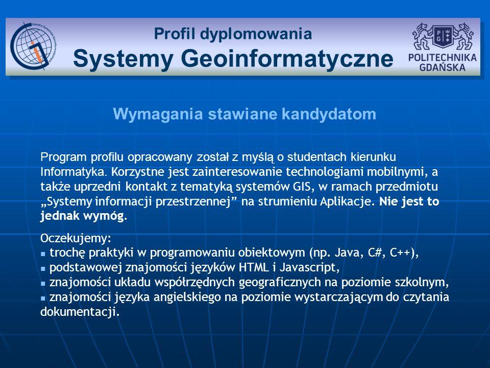 Sylwetka absolwenta profilu Systemy Geoinformatyczne Wiedza: Absolwent profilu zna aktualnie wykorzystywane technologie urządzeń mobilnych i ich oprogramowania.