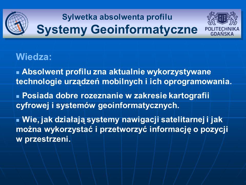 Sylwetka absolwenta profilu Systemy Geoinformatyczne Umiejętności: Potrafi zaprojektować i stworzyć aplikację na wielu platformach mobilnych.