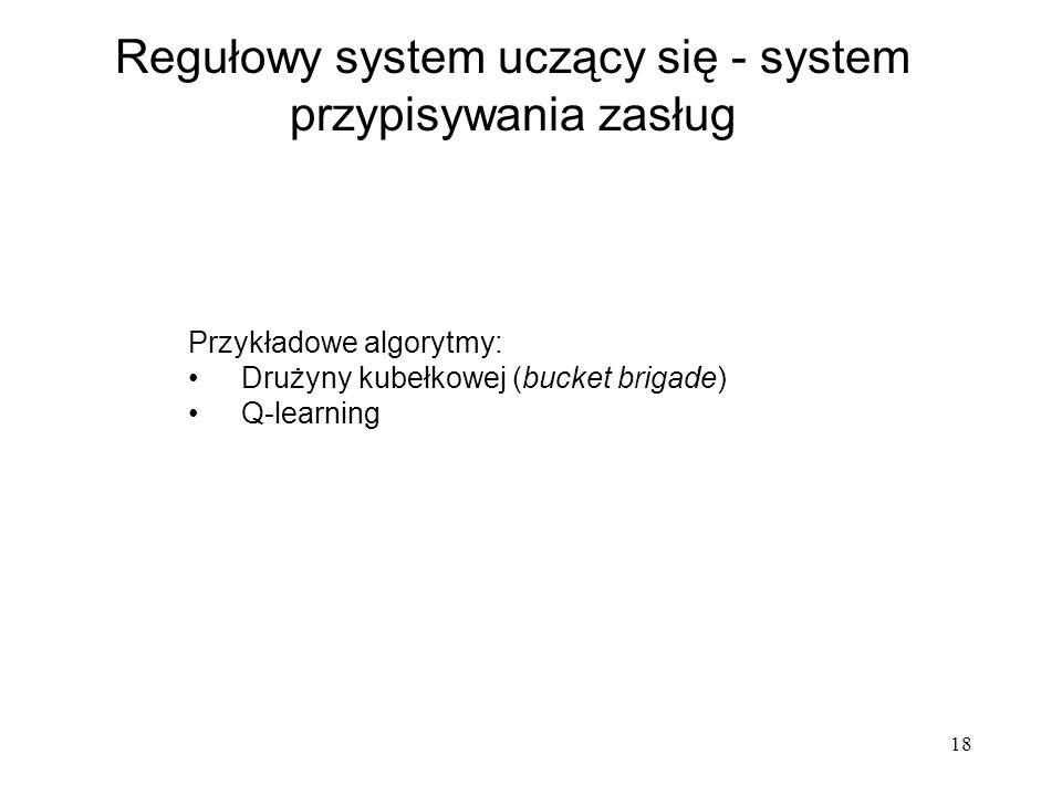 18 Regułowy system uczący się - system przypisywania zasług Przykładowe algorytmy: Drużyny kubełkowej (bucket brigade) Q-learning