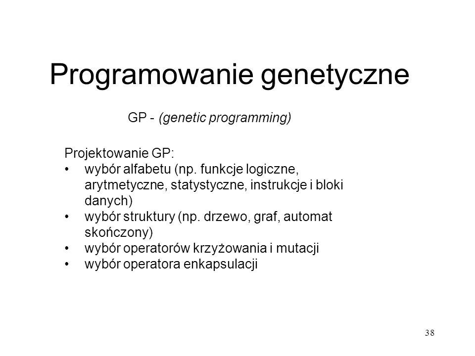 38 Programowanie genetyczne GP - (genetic programming) Projektowanie GP: wybór alfabetu (np. funkcje logiczne, arytmetyczne, statystyczne, instrukcje