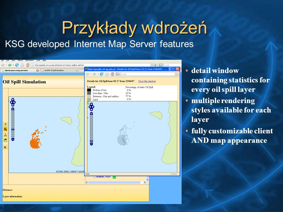 detail window containing statistics for every oil spill layer multiple rendering styles available for each layer fully customizable client AND map appearance KSG developed Internet Map Server features Przykłady wdrożeń