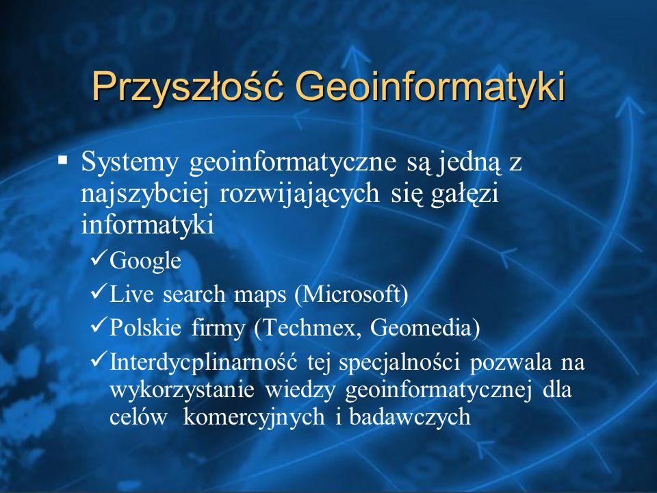 Przyszłość Geoinformatyki Systemy geoinformatyczne są jedną z najszybciej rozwijających się gałęzi informatyki Google Live search maps (Microsoft) Polskie firmy (Techmex, Geomedia) Interdycplinarność tej specjalności pozwala na wykorzystanie wiedzy geoinformatycznej dla celów komercyjnych i badawczych