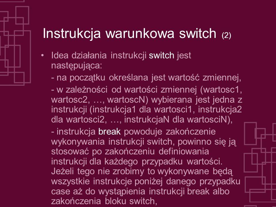 Instrukcja warunkowa switch (2) Idea działania instrukcji switch jest następująca: - na początku określana jest wartość zmiennej, - w zależności od wartości zmiennej (wartosc1, wartosc2, …, wartoscN) wybierana jest jedna z instrukcji (instrukcja1 dla wartosci1, instrukcja2 dla wartosci2, …, instrukcjaN dla wartosciN), - instrukcja break powoduje zakończenie wykonywania instrukcji switch, powinno się ją stosować po zakończeniu definiowania instrukcji dla każdego przypadku wartości.