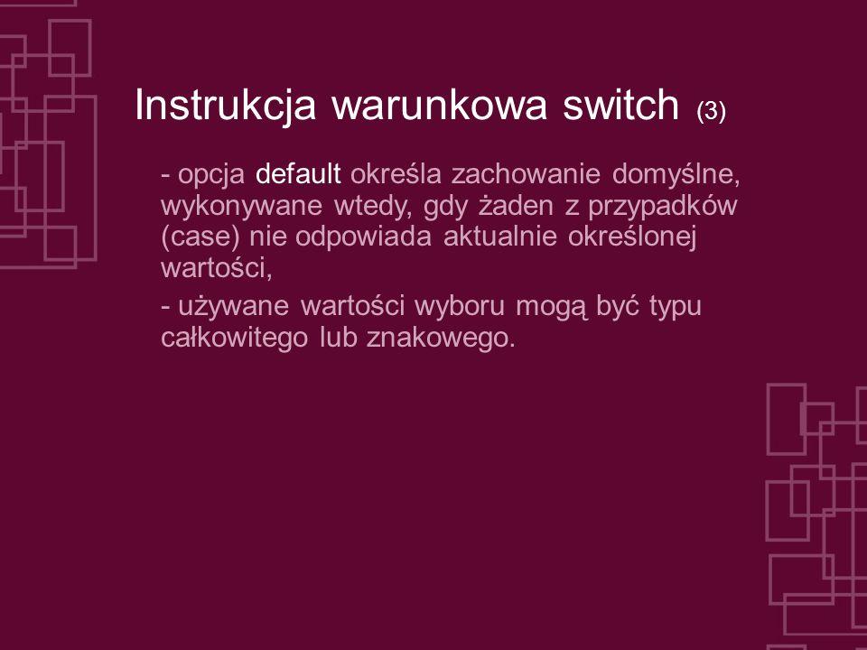 Instrukcja warunkowa switch (3) - opcja default określa zachowanie domyślne, wykonywane wtedy, gdy żaden z przypadków (case) nie odpowiada aktualnie określonej wartości, - używane wartości wyboru mogą być typu całkowitego lub znakowego.
