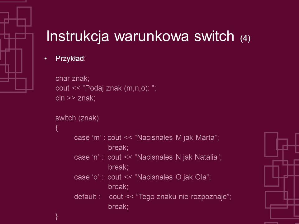 Instrukcja warunkowa switch (4) Przykład: char znak; cout << Podaj znak (m,n,o): ; cin >> znak; switch (znak) { case m : cout << Nacisnales M jak Marta; break; case n : cout << Nacisnales N jak Natalia; break; case o : cout << Nacisnales O jak Ola; break; default : cout << Tego znaku nie rozpoznaje; break; }