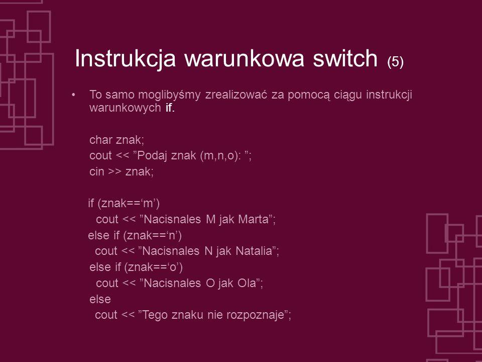 Instrukcja warunkowa switch (5) To samo moglibyśmy zrealizować za pomocą ciągu instrukcji warunkowych if.