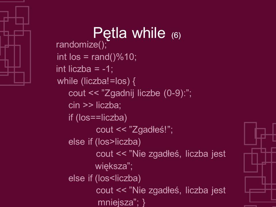 Pętla while (6) randomize(); int los = rand()%10; int liczba = -1; while (liczba!=los) { cout << Zgadnij liczbe (0-9):; cin >> liczba; if (los==liczba) cout << Zgadłeś!; else if (los>liczba) cout << Nie zgadłeś, liczba jest większa; else if (los<liczba) cout << Nie zgadłeś, liczba jest mniejsza; }