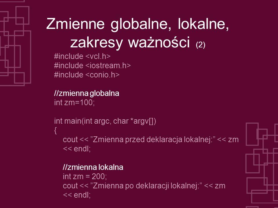 Zmienne globalne, lokalne, zakresy ważności (2) #include //zmienna globalna int zm=100; int main(int argc, char *argv[]) { cout << Zmienna przed deklaracja lokalnej: << zm << endl; //zmienna lokalna int zm = 200; cout << Zmienna po deklaracji lokalnej: << zm << endl;