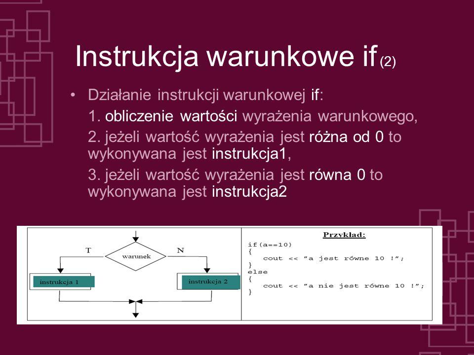 Instrukcja warunkowe if (3) int main(int argc, char *argv[]) { int liczba; cout << Podaj liczbe: ; cin >> liczba; if (liczba>10) cout << Liczba wieksza od 10 (prawda) – warunek jest spelniony; else cout << Liczba niewieksza od 10 (fałsz) – warunek jest niespelniony; getch(); return 0; }