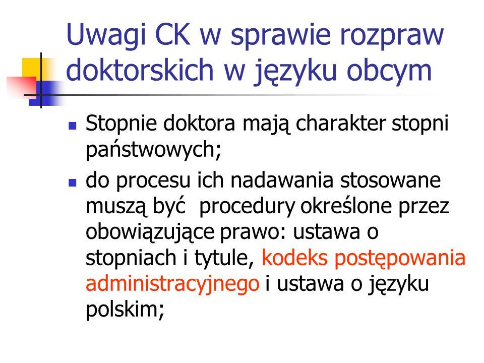Uwagi CK w sprawie rozpraw doktorskich w języku obcym Stopnie doktora mają charakter stopni państwowych; do procesu ich nadawania stosowane muszą być procedury określone przez obowiązujące prawo: ustawa o stopniach i tytule, kodeks postępowania administracyjnego i ustawa o języku polskim;