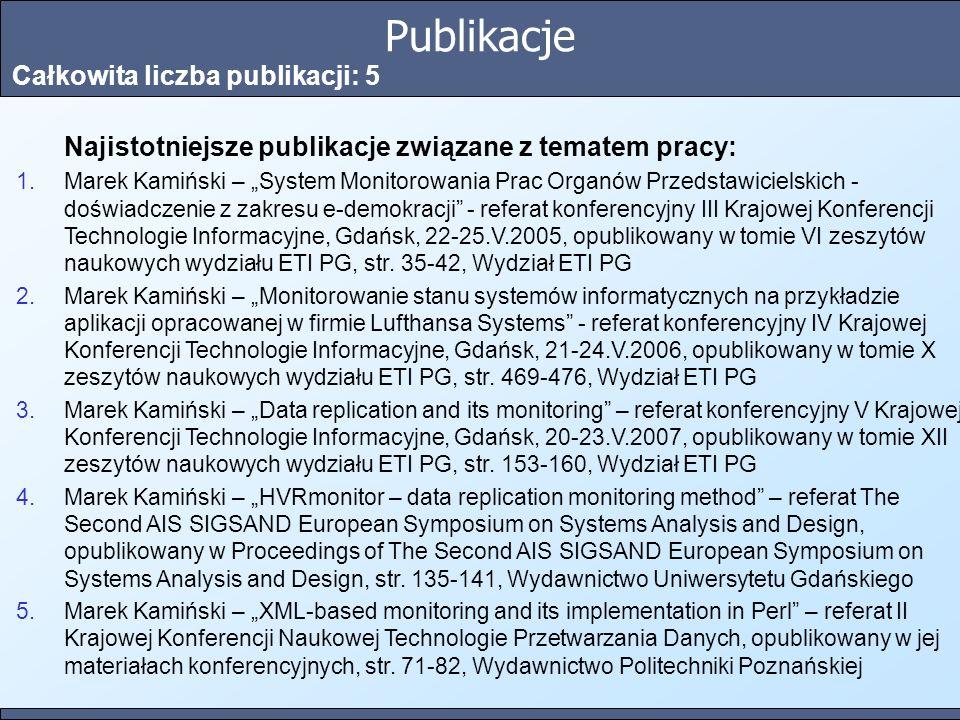 Publikacje Całkowita liczba publikacji: 5 Najistotniejsze publikacje związane z tematem pracy: 1.Marek Kamiński – System Monitorowania Prac Organów Przedstawicielskich - doświadczenie z zakresu e-demokracji - referat konferencyjny III Krajowej Konferencji Technologie Informacyjne, Gdańsk, 22-25.V.2005, opublikowany w tomie VI zeszytów naukowych wydziału ETI PG, str.