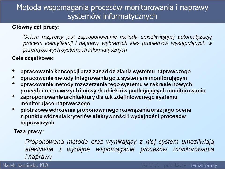 Metoda wspomagania procesów monitorowania i naprawy systemów informatycznych Teza pracy: Proponowana metoda oraz wynikający z niej system umożliwiają efektywne i wydajne wspomaganie procesów monitorowania i naprawy Marek Kamiński, KIO życiorys publikacje temat pracy Cele cząstkowe: opracowanie koncepcji oraz zasad działania systemu naprawczego opracowanie metody integrowania go z systemem monitorującym opracowanie metody rozszerzania tego systemu w zakresie nowych procedur naprawczych i nowych obiektów podlegających monitorowaniu zaproponowanie architektury dla tak zdefiniowanego systemu monitorująco-naprawczego pilotażowe wdrożenie proponowanego rozwiązania oraz jego ocena z punktu widzenia kryteriów efektywności i wydajności procesów naprawczych Głowny cel pracy: Celem rozprawy jest zaproponowanie metody umożliwiającej automatyzację procesu identyfikacji i naprawy wybranych klas problemów występujących w przemysłowych systemach informatycznych