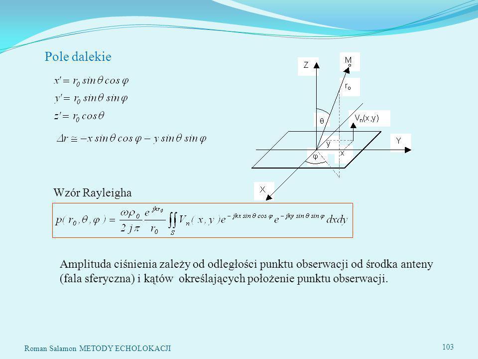 103 Pole dalekie Wzór Rayleigha Amplituda ciśnienia zależy od odległości punktu obserwacji od środka anteny (fala sferyczna) i kątów określających położenie punktu obserwacji.