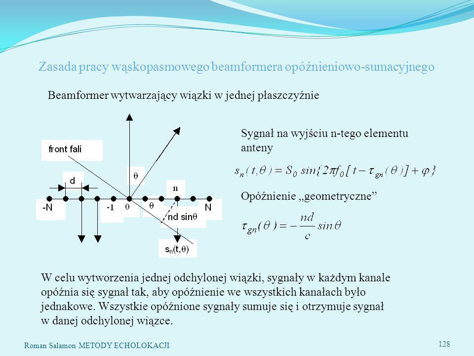 Roman Salamon METODY ECHOLOKACJI 128 Zasada pracy wąskopasmowego beamformera opóźnieniowo-sumacyjnego Beamformer wytwarzający wiązki w jednej płaszczyźnie Sygnał na wyjściu n-tego elementu anteny Opóźnienie geometryczne W celu wytworzenia jednej odchylonej wiązki, sygnały w każdym kanale opóźnia się sygnał tak, aby opóźnienie we wszystkich kanałach było jednakowe.