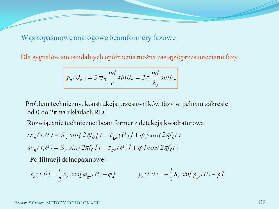 Roman Salamon METODY ECHOLOKACJI 135 Wąskopasmowe analogowe beamformery fazowe Dla sygnałów sinusoidalnych opóźnienia można zastąpić przesunięciami fazy.