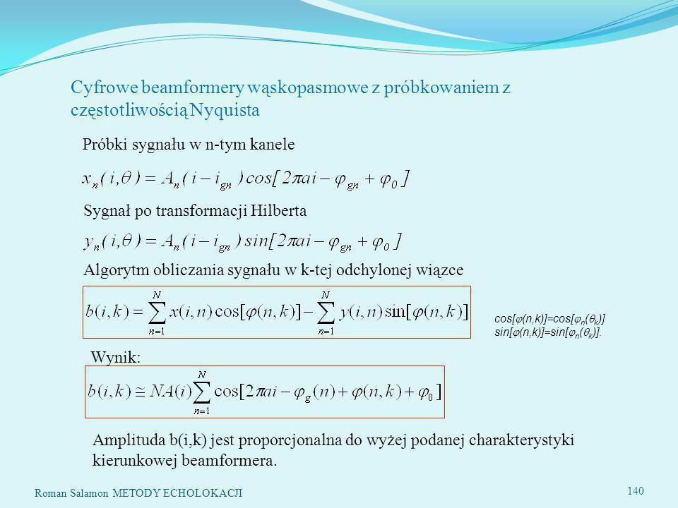 Roman Salamon METODY ECHOLOKACJI 140 Cyfrowe beamformery wąskopasmowe z próbkowaniem z częstotliwością Nyquista Sygnał po transformacji Hilberta Algorytm obliczania sygnału w k-tej odchylonej wiązce cos[ (n,k)]=cos[ n ( k )] sin[ (n,k)]=sin[ n ( k )].
