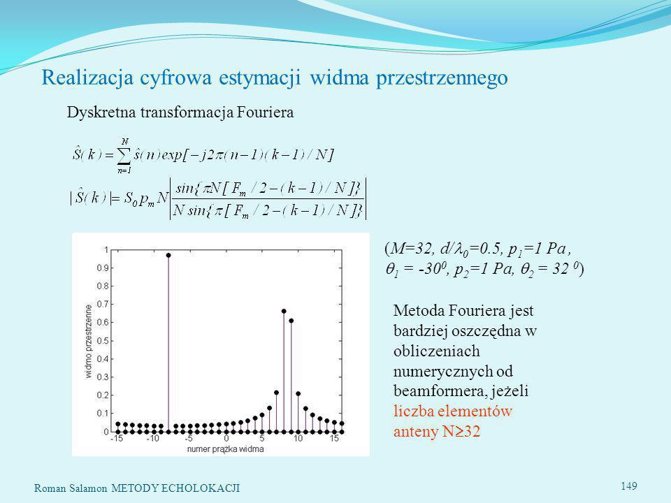 Roman Salamon METODY ECHOLOKACJI 149 Realizacja cyfrowa estymacji widma przestrzennego Dyskretna transformacja Fouriera (M=32, d/ 0 =0.5, p 1 =1 Pa, 1 = -30 0, p 2 =1 Pa, 2 = 32 0 ) Metoda Fouriera jest bardziej oszczędna w obliczeniach numerycznych od beamformera, jeżeli liczba elementów anteny N 32