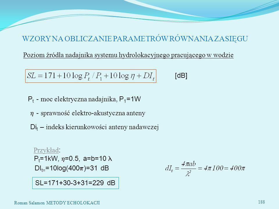 188 Poziom źródła nadajnika systemu hydrolokacyjnego pracującego w wodzie [dB] P t - moc elektryczna nadajnika, P 1 =1W - sprawność elektro-akustyczna anteny Di t – indeks kierunkowości anteny nadawczej Przykład : P t =1kW, =0.5, a=b=10 DI t= =10log(400 )=31 dB SL=171+30-3+31=229 dB WZORY NA OBLICZANIE PARAMETRÓW RÓWNANIA ZASIĘGU