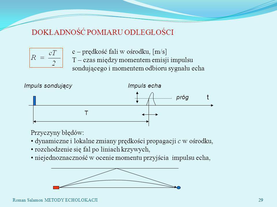 29 DOKŁADNOŚĆ POMIARU ODLEGŁOŚCI c – prędkość fali w ośrodku, [m/s] T – czas między momentem emisji impulsu sondującego i momentem odbioru sygnału echa t T próg Impuls sondującyImpuls echa Przyczyny błędów: dynamiczne i lokalne zmiany prędkości propagacji c w ośrodku, rozchodzenie się fal po liniach krzywych, niejednoznaczność w ocenie momentu przyjścia impulsu echa, 29 Roman Salamon METODY ECHOLOKACJI