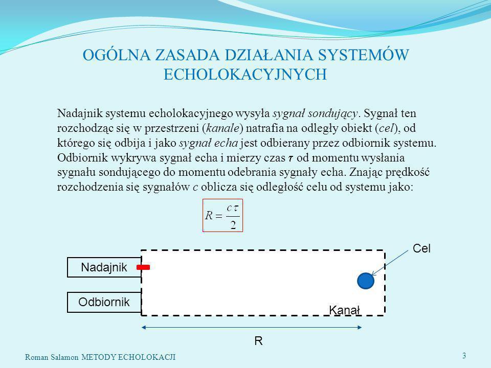 PODSTAWOWE ZADANIA SYSTEMÓW ECHOLOKACYJNYCH Roman Salamon METODY ECHOLOKACJI 4 1.Wykrycie celu w obserwowanej przestrzeni 2.Określenie położenia celu 3.Oszacowanie wybranych parametrów celu 4.Klasyfikacja celu 5.Identyfikacja celu Wykrycie celu polega na stwierdzeniu, czy w danym momencie odbiornik odbiera sygnał echa, czy zakłócenia.