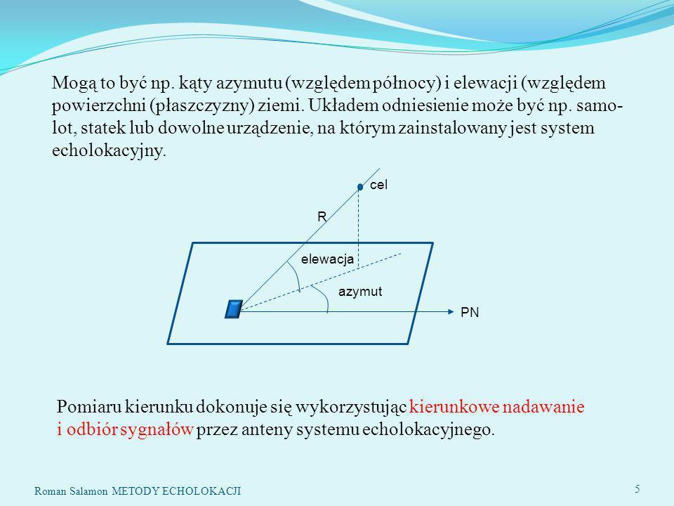 Roman Salamon METODY ECHOLOKACJI 86 %GENERACJA SYGNAŁU SONDUJĄCEGO k=0:K-1; ss=so*sin(2*pi*(as-bs+bs*k/K).*k); %Sygnał sondujący %GENERACJA SZUMU n=sigma*randn(1,Ko); %SYGNAŁ ODEBRANY z=zeros(1,Ko); z(ko:ko+K-1)=ss; %Opóźniony sygnał echa x=z+n; %Sygnał echa + szum %FILTRACJA DOPASOWANA s=zeros(1,Ko); s(1:K)=ss; %Wzorzec sygnału sondującego S=fft(s); %Widmo sygnału sondującego X=fft(x); %Widmo sygnału odebranego Y=conj(S).*X; %Filtracja dopasowana y=real(ifft(Y)); %Sygnał na wyjściu filtru dopasowanego %PARAMETRY ymax=max(y) %Maksimum sygnału wyjściowego vy=var(y) %Wariancja sygnału wyjściowego prawie równa wariancji szumu SNRy=ymax^2/vy warx=B*sigma^2/fs %Wariancja szumu wejściowego w paśmie B SNRx=so^2/(2*warx) BT=SNRy/SNRx BTt=B*T