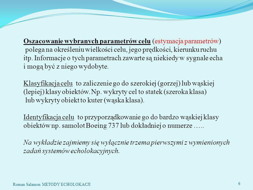 SYSTEMY ECHOLOKACYJNE77 Wariancja szumu Sygnał użyteczny na wyjściu filtru dopasowanego Stosunek sygnału do szumu na wyjściu filtru dopasowanego 77 Roman Salamon METODY ECHOLOKACJI ODBIÓR SYGNAŁU Z SZUMEM x(t)=s(t)+n(t) N(j ) –widmo szumu