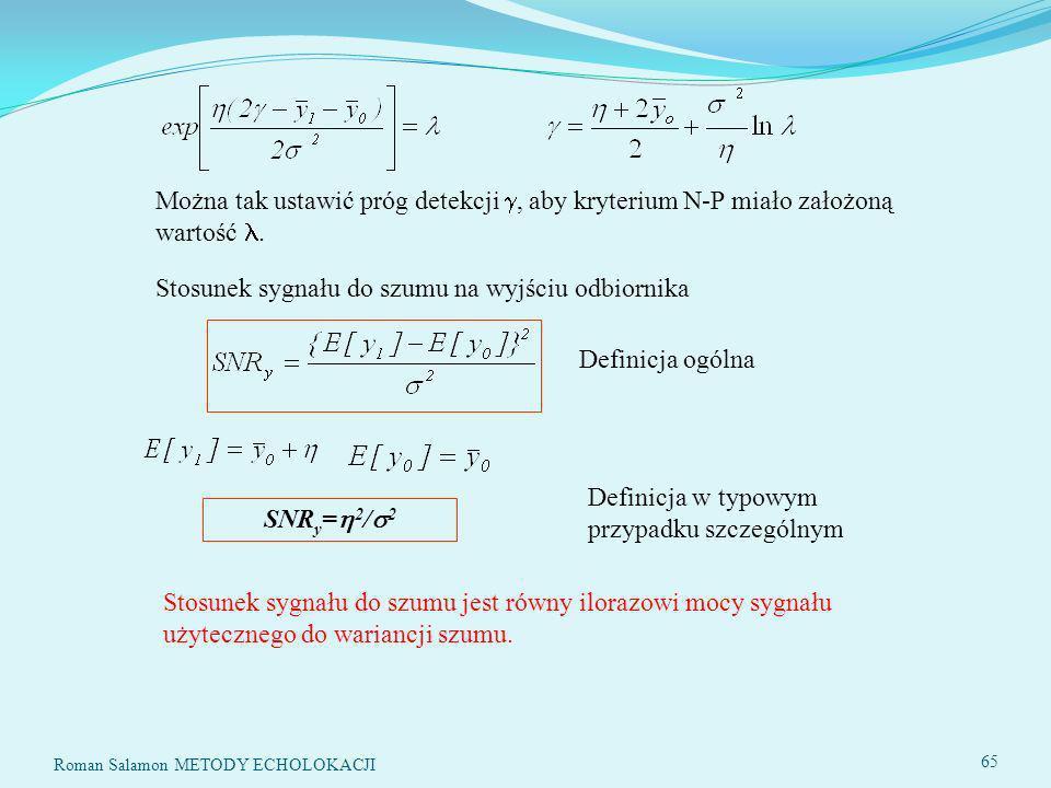SYSTEMY ECHOLOKACYJNE65 Stosunek sygnału do szumu na wyjściu odbiornika SNR y = 2 / 2 Można tak ustawić próg detekcji, aby kryterium N-P miało założoną wartość.