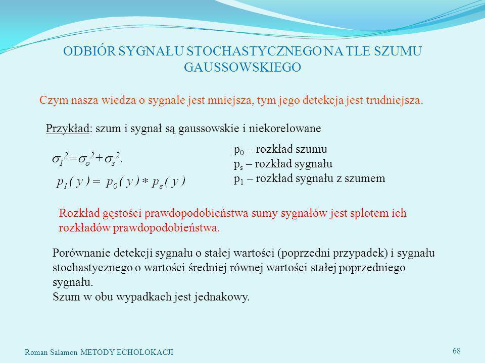 SYSTEMY ECHOLOKACYJNE68 ODBIÓR SYGNAŁU STOCHASTYCZNEGO NA TLE SZUMU GAUSSOWSKIEGO p 0 – rozkład szumu p s – rozkład sygnału p 1 – rozkład sygnału z szumem 1 2 = o 2 + s 2.