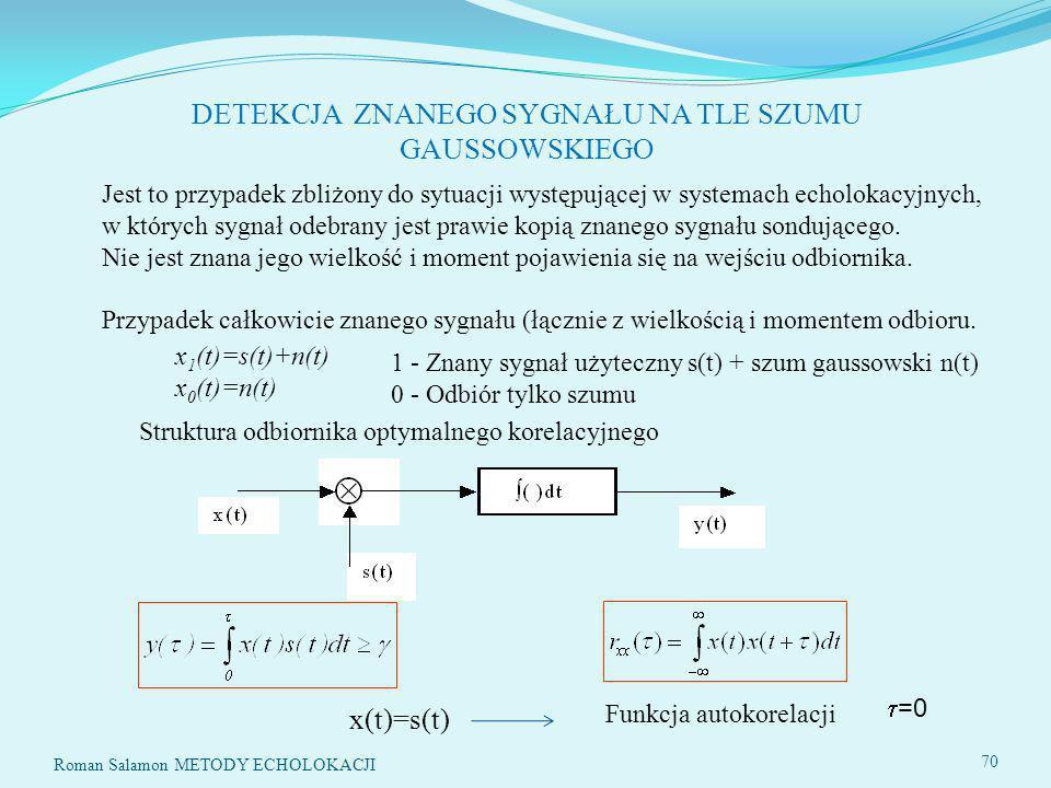 SYSTEMY ECHOLOKACYJNE70 DETEKCJA ZNANEGO SYGNAŁU NA TLE SZUMU GAUSSOWSKIEGO x 1 (t)=s(t)+n(t) x 0 (t)=n(t) Struktura odbiornika optymalnego korelacyjnego 1 - Znany sygnał użyteczny s(t) + szum gaussowski n(t) 0 - Odbiór tylko szumu Funkcja autokorelacji x(t)=s(t) 70 Roman Salamon METODY ECHOLOKACJI Jest to przypadek zbliżony do sytuacji występującej w systemach echolokacyjnych, w których sygnał odebrany jest prawie kopią znanego sygnału sondującego.