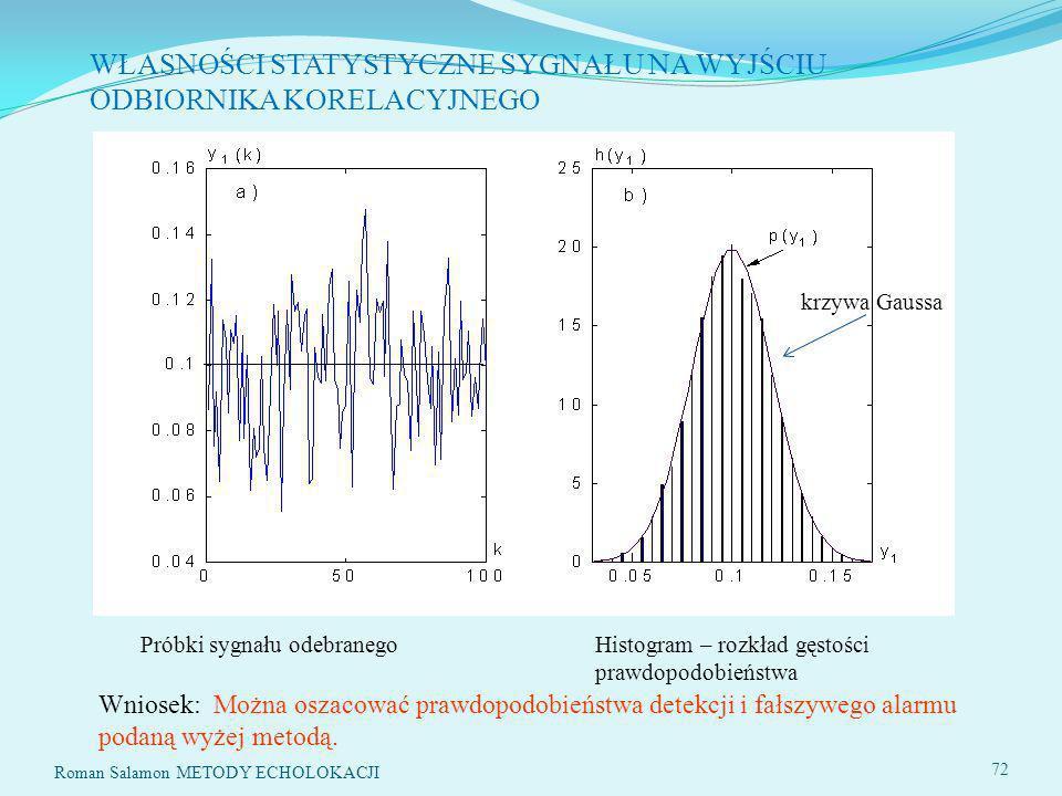 SYSTEMY ECHOLOKACYJNE72 WŁASNOŚCI STATYSTYCZNE SYGNAŁU NA WYJŚCIU ODBIORNIKA KORELACYJNEGO Próbki sygnału odebranego Histogram – rozkład gęstości prawdopodobieństwa krzywa Gaussa Wniosek: Można oszacować prawdopodobieństwa detekcji i fałszywego alarmu podaną wyżej metodą.