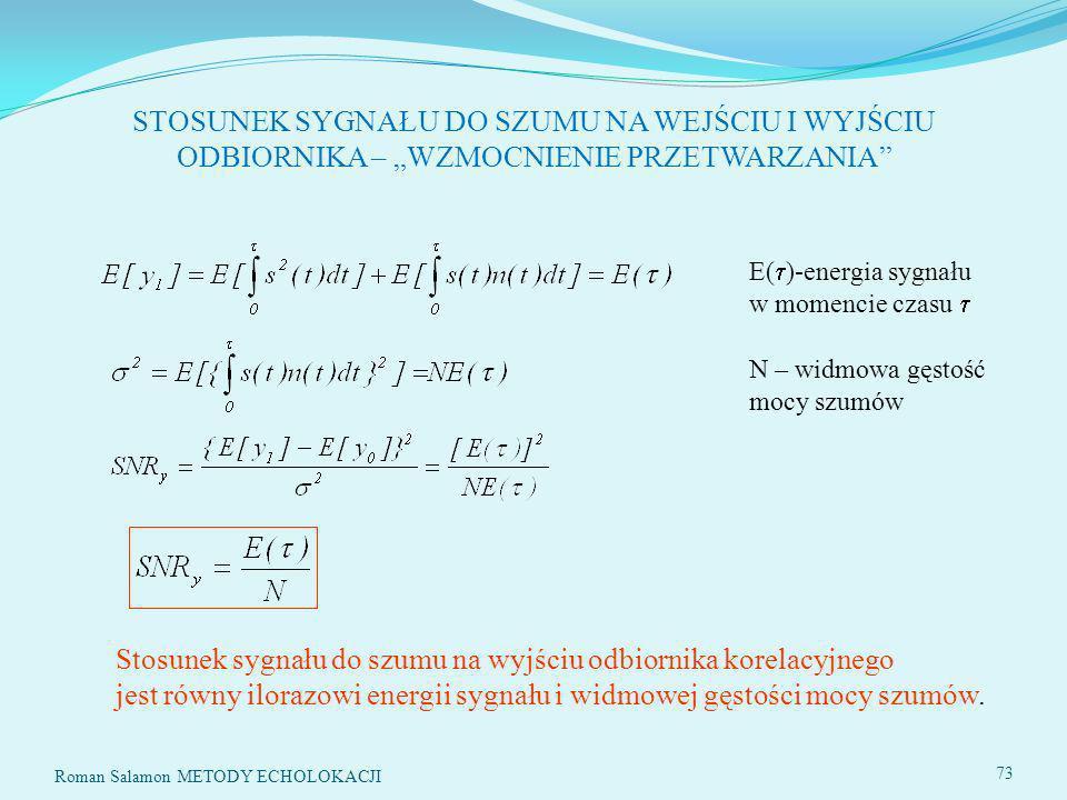 SYSTEMY ECHOLOKACYJNE73 STOSUNEK SYGNAŁU DO SZUMU NA WEJŚCIU I WYJŚCIU ODBIORNIKA – WZMOCNIENIE PRZETWARZANIA E( )-energia sygnału w momencie czasu N – widmowa gęstość mocy szumów Stosunek sygnału do szumu na wyjściu odbiornika korelacyjnego jest równy ilorazowi energii sygnału i widmowej gęstości mocy szumów.