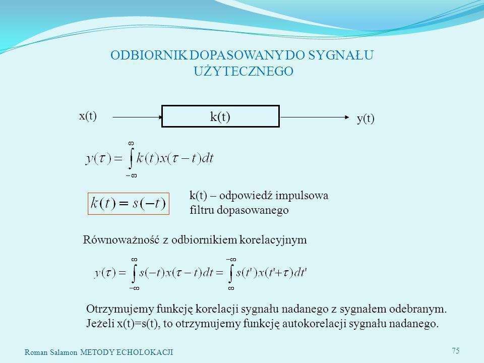 SYSTEMY ECHOLOKACYJNE75 ODBIORNIK DOPASOWANY DO SYGNAŁU UŻYTECZNEGO k(t) x(t) y(t) k(t) – odpowiedź impulsowa filtru dopasowanego Równoważność z odbiornikiem korelacyjnym 75 Roman Salamon METODY ECHOLOKACJI Otrzymujemy funkcję korelacji sygnału nadanego z sygnałem odebranym.