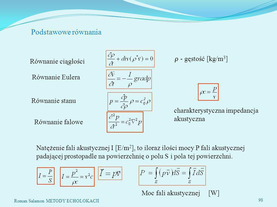 Roman Salamon METODY ECHOLOKACJI 98 Podstawowe równania Równanie ciągłości - gęstość [kg/m 3 ] Równanie Eulera Równanie stanu Równanie falowe Natężenie fali akustycznej I [E/m 2 ], to iloraz ilości mocy P fali akustycznej padającej prostopadle na powierzchnię o polu S i pola tej powierzchni.