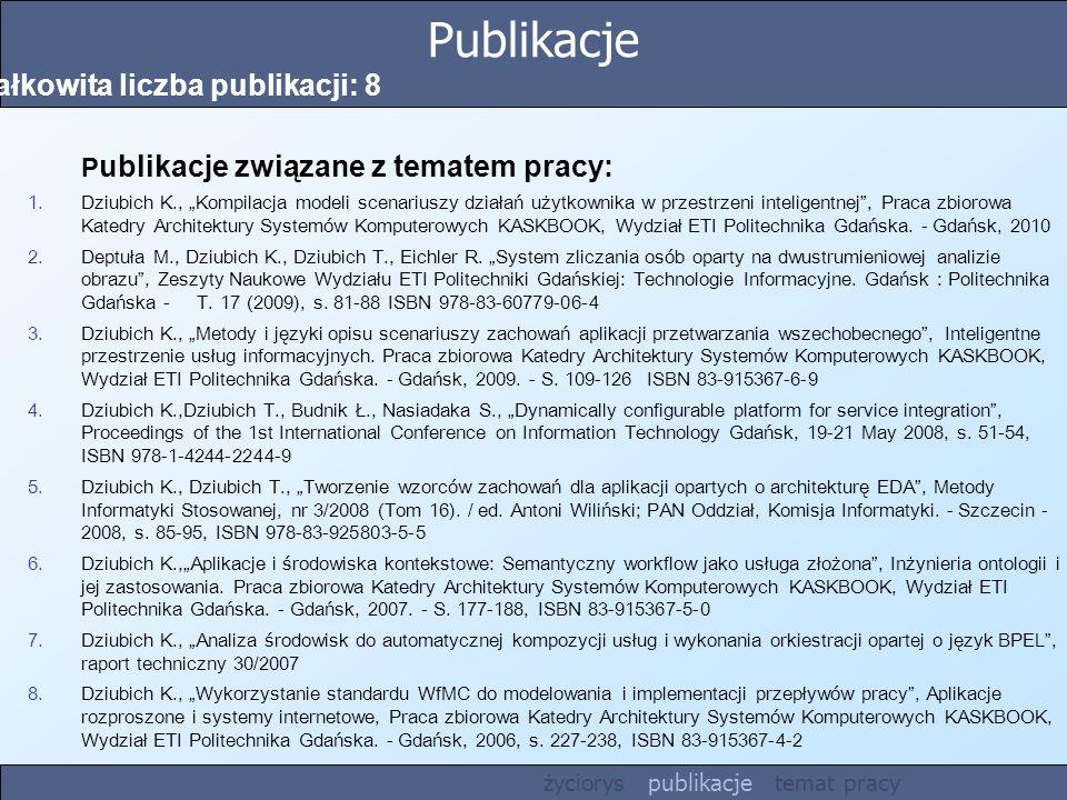 Publikacje Całkowita liczba publikacji: 8 P ublikacje związane z tematem pracy: 1.Dziubich K., Kompilacja modeli scenariuszy działań użytkownika w prz