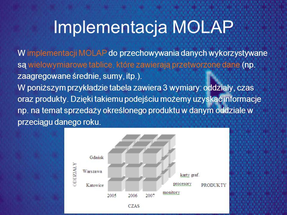 Implementacja MOLAP W implementacji MOLAP do przechowywania danych wykorzystywane są wielowymiarowe tablice, które zawierają przetworzone dane (np. za