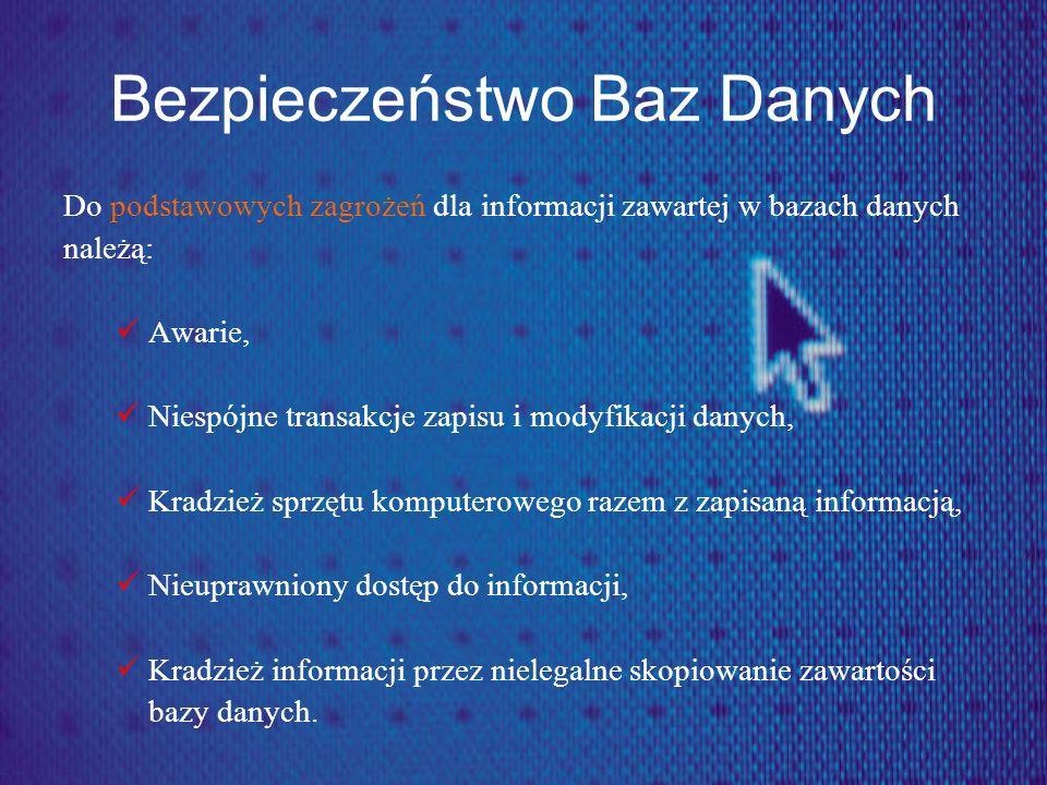 Bezpieczeństwo Baz Danych Do podstawowych zagrożeń dla informacji zawartej w bazach danych należą: Awarie, Niespójne transakcje zapisu i modyfikacji d