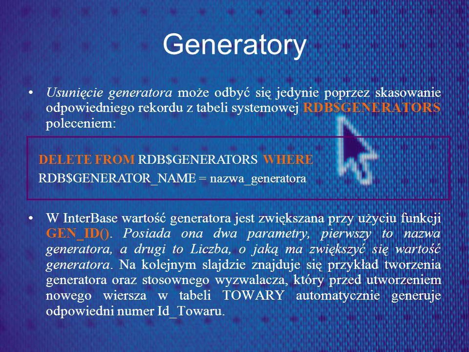 Generatory CREATE GENERATOR Gen_Id_Towaru; //tworzenie generatora SET TERM ^; CREATE TRIGGER Klucz FOR TOWARY ACTIVE BEFORE INSERT AS BEGIN NEW.Id_Towaru = GEN_ID(Gen_Id_Towaru,1); END SET TERM ;^ Klauzula NEW odwołuje się do nowej wartości pola po wykonaniu polecenia INSERT lub UPDATE.