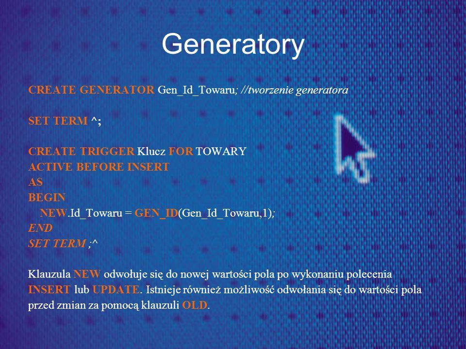 Generatory CREATE GENERATOR Gen_Id_Towaru; //tworzenie generatora SET TERM ^; CREATE TRIGGER Klucz FOR TOWARY ACTIVE BEFORE INSERT AS BEGIN NEW.Id_Tow