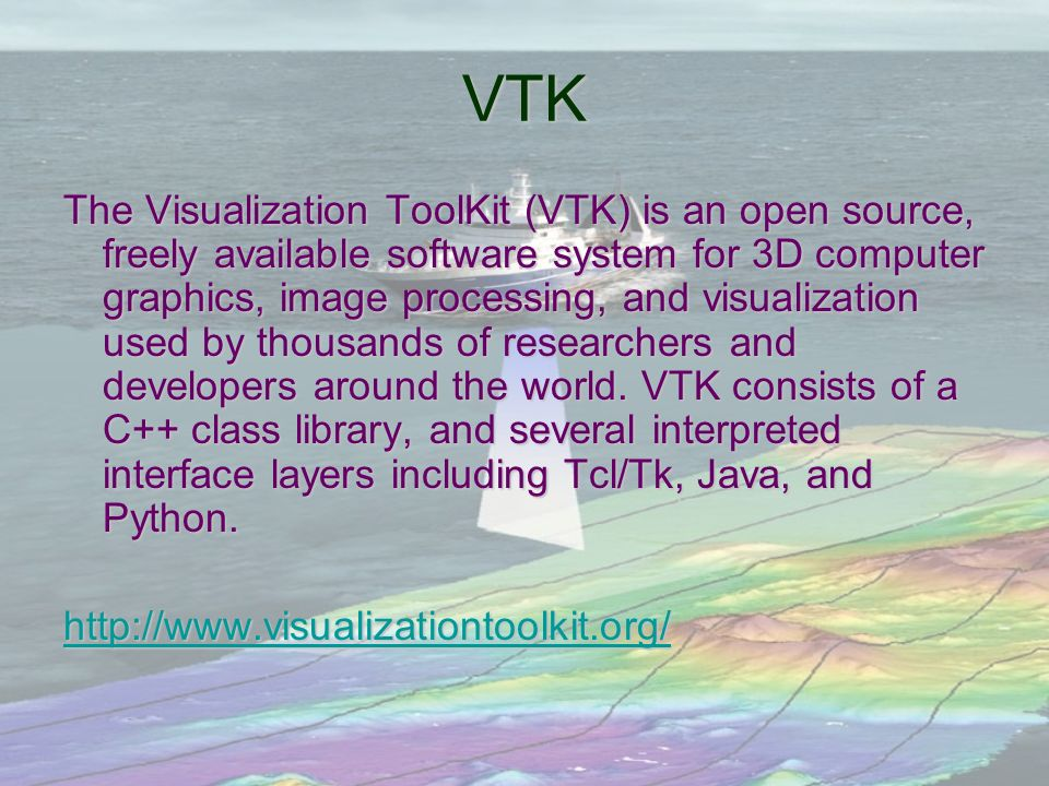 VTK The Visualization ToolKit (VTK) is an open source, freely available software system for 3D computer graphics, image processing, and visualization