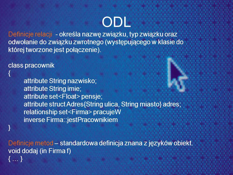 ODL Definicje relacji - określa nazwę związku, typ związku oraz odwołanie do związku zwrotnego (występującego w klasie do której tworzone jest połącze