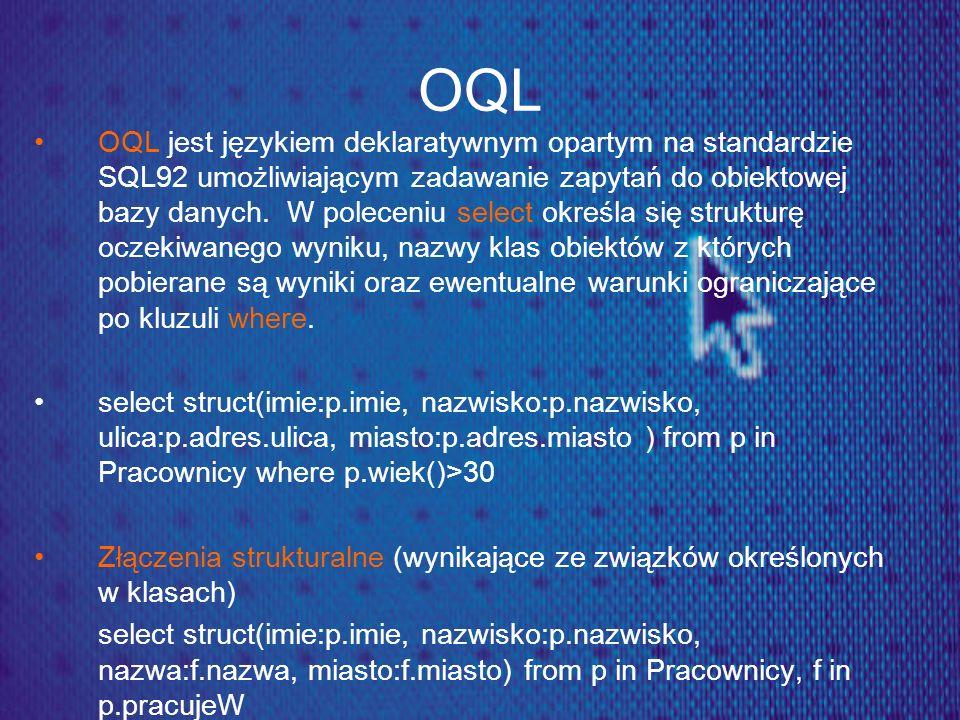 OQL OQL jest językiem deklaratywnym opartym na standardzie SQL92 umożliwiającym zadawanie zapytań do obiektowej bazy danych. W poleceniu select określ